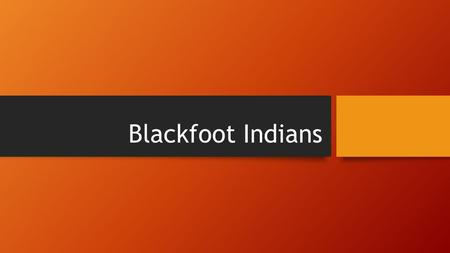 Blackfoot Indians. They lived in the Northern Great Plains, so in Montana and Idaho and Alberta Canada. They migrated from the Great Lakes region to the.
