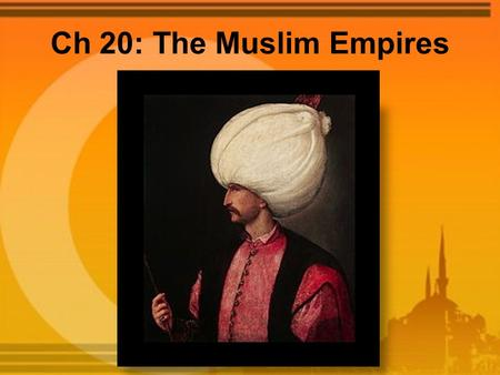 Ch 20: The Muslim Empires. The Ottomans Seljuk Turkic kingdom collapsed after Mongol invasions in 1243, Ottomans took advantage of Seljuk weakness Ottomans.