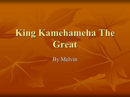 King Kamehameha The Great By Melvin Interesting Facts He was born on the year 1758 and then died on the year of 1819. He was born on the year 1758 and.