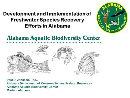 Development and Implementation of Freshwater Species Recovery Efforts in Alabama Paul D. Johnson, Ph.D. Alabama Department of Conservation and Natural.