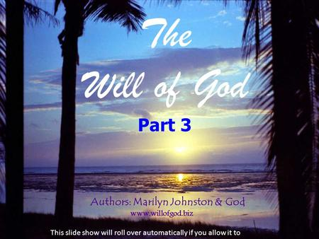 The Will of God Authors: Marilyn Johnston & God www.willofgod.biz Part 3 This slide show will roll over automatically if you allow it to.