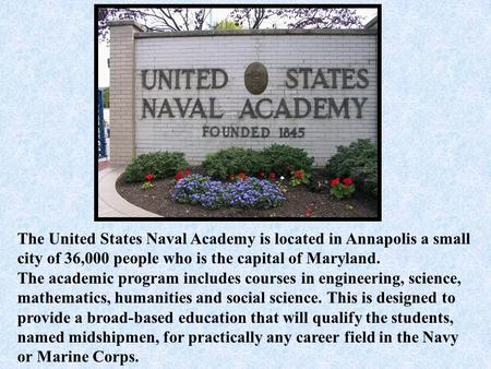 The United States Naval Academy is located in Annapolis a small city of 36,000 people who is the capital of Maryland. The academic program includes courses.