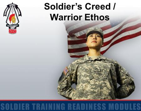 Soldier's Creed / Warrior Ethos. 22 Action: Define the Soldier's Creed and Warrior Ethos Conditions: In a classroom and given this instruction Standards: