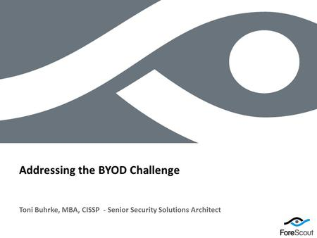 © 2012 ForeScout Technologies, Page 1 Toni Buhrke, MBA, CISSP - Senior Security Solutions Architect Addressing the BYOD Challenge.