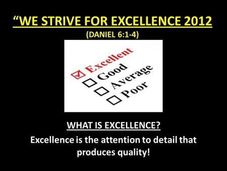 """WE STRIVE FOR EXCELLENCE 2012 (DANIEL 6:1-4) WHAT IS EXCELLENCE? Excellence is the attention to detail that produces quality!"