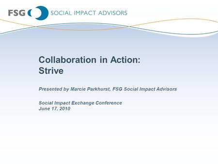 Collaboration in Action: Strive Social Impact Exchange Conference June 17, 2010 Presented by Marcie Parkhurst, FSG Social Impact Advisors.