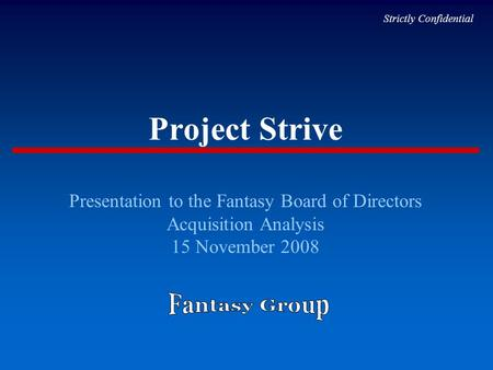 Project Strive Presentation to the Fantasy Board of Directors Acquisition Analysis 15 November 2008 Strictly Confidential.