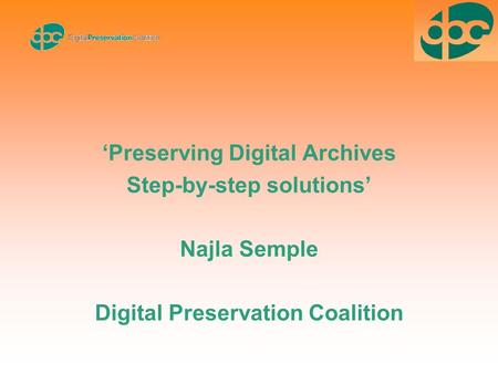 'Preserving Digital Archives Step-by-step solutions' Najla Semple Digital Preservation Coalition.