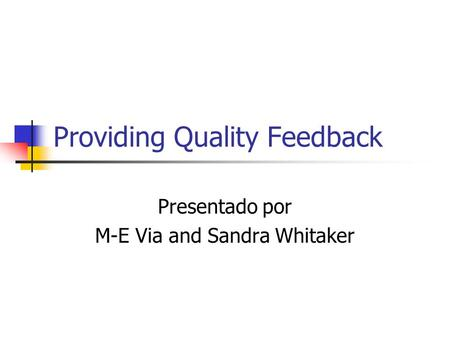 Providing Quality Feedback Presentado por M-E Via and Sandra Whitaker.