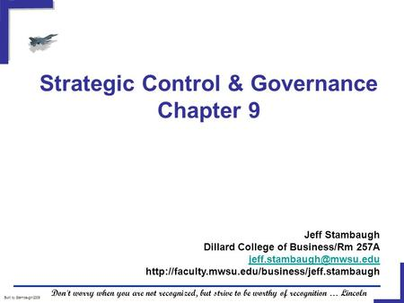 Strategic Control & Governance Chapter 9 Built by Stambaugh/2005 Don't worry when you are not recognized, but strive to be worthy of recognition … Lincoln.