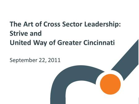 The Art of Cross Sector Leadership: Strive and United Way of Greater Cincinnati September 22, 2011.