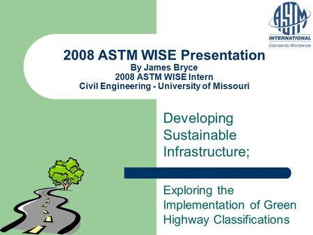 2008 ASTM WISE Presentation By James Bryce 2008 ASTM WISE Intern Civil Engineering - University of Missouri Developing Sustainable Infrastructure; Exploring.