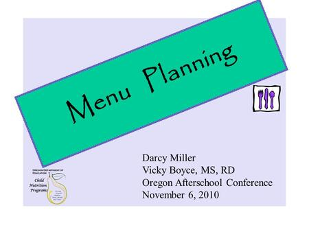 Menu Planning Darcy Miller Vicky Boyce, MS, RD Oregon Afterschool Conference November 6, 2010.