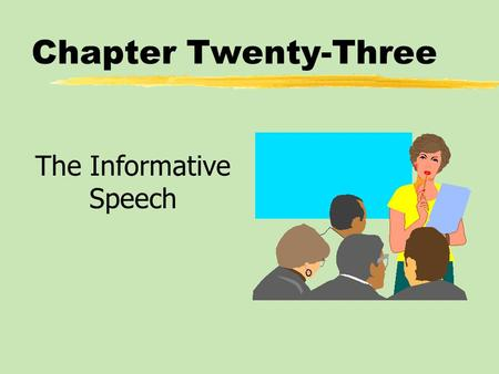 Chapter Twenty-Three The Informative Speech. Chapter Twenty-Three Table of Contents zInformative Speaking Goals and Strategies zApproaches to Presenting.