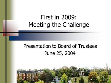 First in 2009: Meeting the Challenge Presentation to Board of Trustees June 25, 2004.