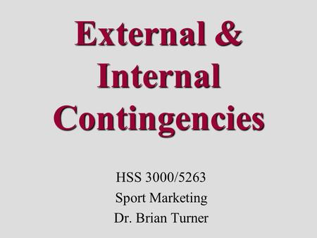 External & Internal Contingencies HSS 3000/5263 Sport Marketing Dr. Brian Turner.