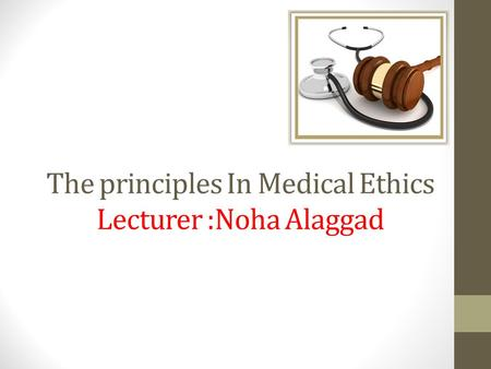 The principles In Medical Ethics Lecturer :Noha Alaggad