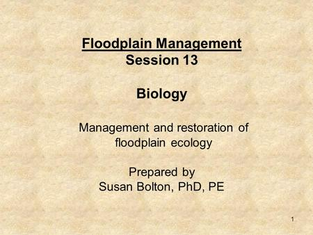 1 Floodplain Management Session 13 Biology Management and restoration of floodplain ecology Prepared by Susan Bolton, PhD, PE.