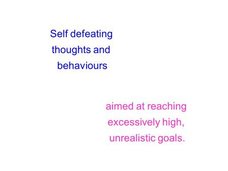 Self defeating thoughts and behaviours aimed at reaching excessively high, unrealistic goals.