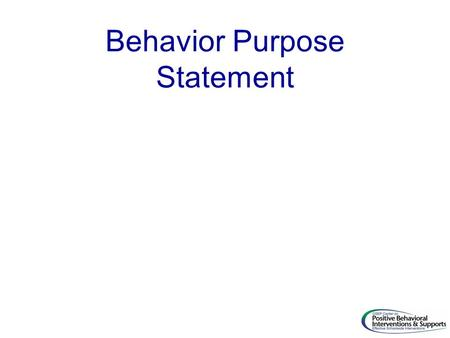 Behavior Purpose Statement. 52 Behavior Statements Ex. 1 Lincoln School is a community of learners and teachers. We are here to learn, grow, and become.
