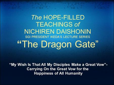 "The HOPE-FILLED TEACHINGS of NICHIREN DAISHONIN SGI PRESIDENT IKEDA'S LECTURE SERIES ""The Dragon Gate"" ""My Wish Is That All My Disciples Make a Great Vow""-"