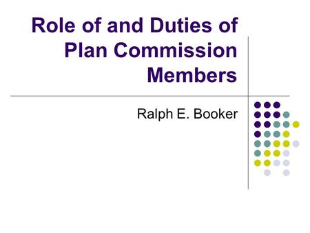 Role of and Duties of Plan Commission Members Ralph E. Booker.
