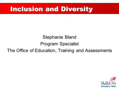 Inclusion and Diversity Stephanie Bland Program Specialist The Office of Education, Training and Assessments.