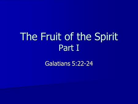 The Fruit of the Spirit Part I Galatians 5:22-24.