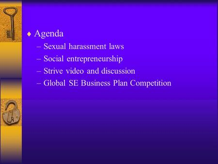  Agenda –Sexual harassment laws –Social entrepreneurship –Strive video and discussion –Global SE Business Plan Competition.