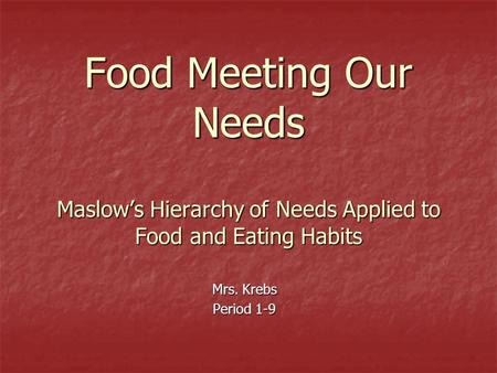 Food Meeting Our Needs Maslow's Hierarchy of Needs Applied to Food and Eating Habits Mrs. Krebs Period 1-9.