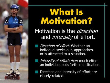 What Is Motivation? Motivation is the direction and intensity of effort. Direction of effort: Whether an individual seeks out, approaches, or is attracted.