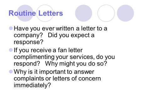 Routine Letters Have you ever written a letter to a company? Did you expect a response? If you receive a fan letter complimenting your services, do you.