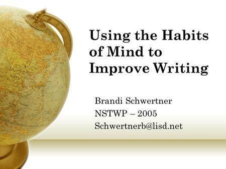 Using the Habits of Mind to Improve Writing Brandi Schwertner NSTWP – 2005