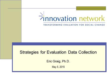 May 5, 2015 Strategies for Evaluation Data Collection Eric Graig, Ph.D.