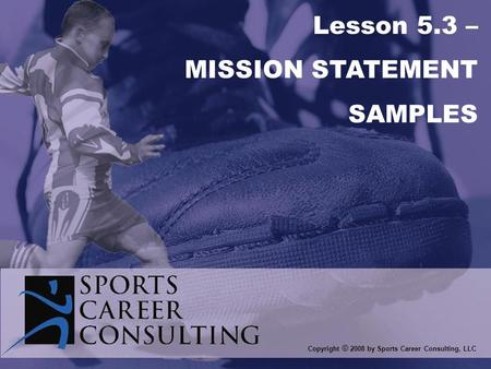 Copyright © 2008 by Sports Career Consulting, LLC Lesson 5.3 – MISSION STATEMENT SAMPLES.