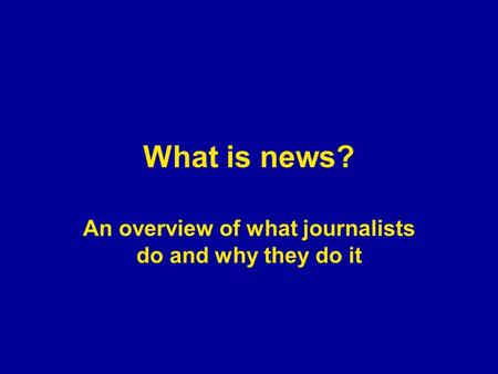 What is news? An overview of what journalists do and why they do it.