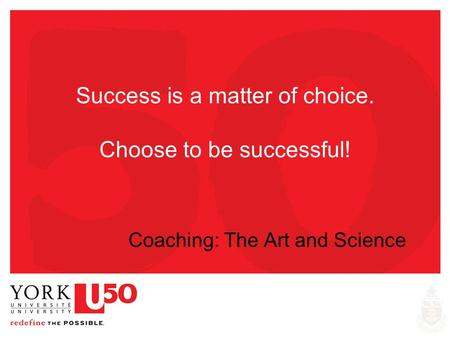 Success is a matter of choice. Choose to be successful! Coaching: The Art and Science.