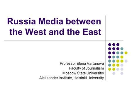 Russia Media between the West and the East Professor Elena Vartanova Faculty of Journalism Moscow State University/ Aleksander Institute, Helsinki University.