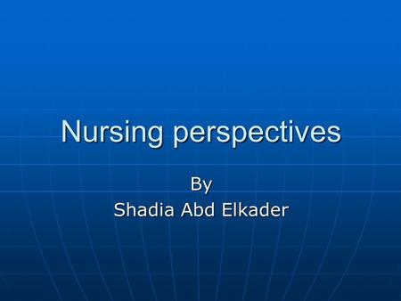 Nursing perspectives By Shadia Abd Elkader. Objectives Discuss and synthesize various perspectives on knowledge development related to: Discuss and synthesize.