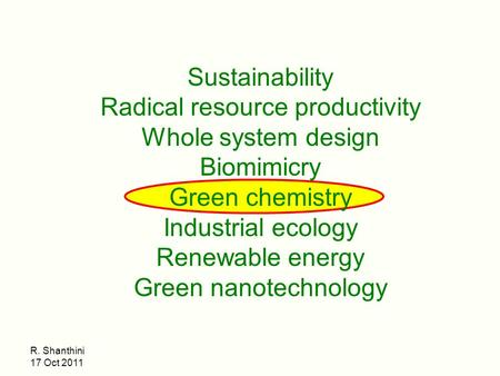 R. Shanthini 17 Oct 2011 Sustainability Radical resource productivity Whole system design Biomimicry Green chemistry Industrial ecology Renewable energy.
