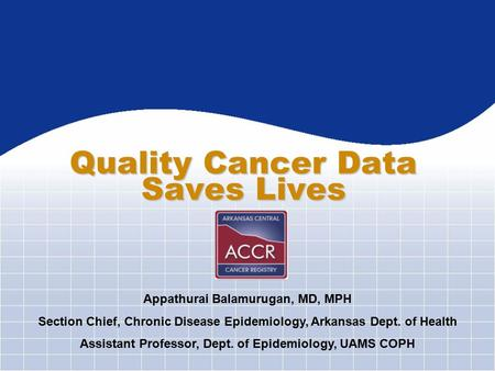 Quality Cancer Data Saves Lives Appathurai Balamurugan, MD, MPH Section Chief, Chronic Disease Epidemiology, Arkansas Dept. of Health Assistant Professor,
