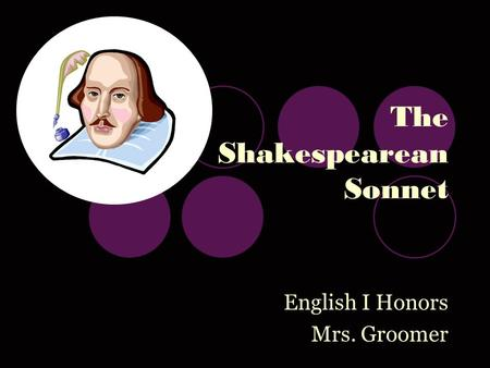 The Shakespearean Sonnet English I Honors Mrs. Groomer.