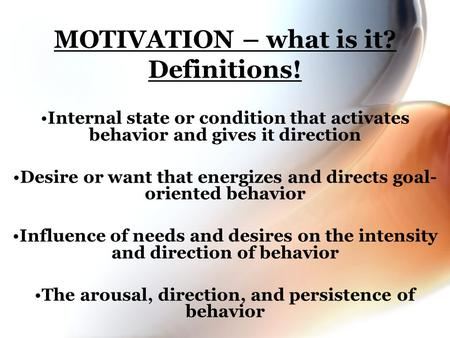 MOTIVATION – what is it? Definitions! Internal state or condition that activates behavior and gives it direction Desire or want that energizes and directs.