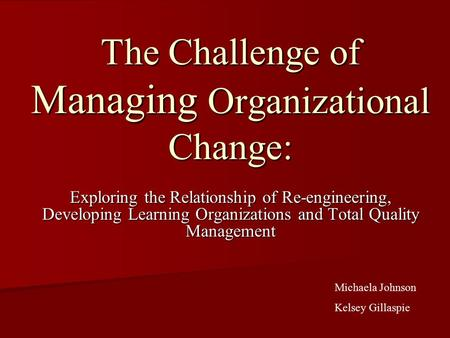 The Challenge of Managing Organizational Change: Exploring the Relationship of Re-engineering, Developing Learning Organizations and Total Quality Management.
