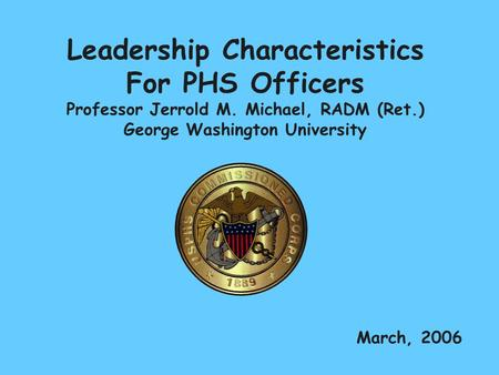 Leadership Characteristics For PHS Officers Professor Jerrold M. Michael, RADM (Ret.) George Washington University March, 2006.