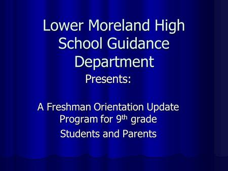 Lower Moreland High School Guidance Department Presents: A Freshman Orientation Update Program for 9 th grade Students and Parents.