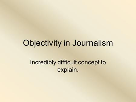 Objectivity in Journalism Incredibly difficult concept to explain.