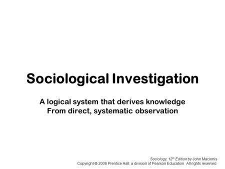 Sociology, 12 th Edition by John Macionis Copyright  2008 Prentice Hall, a division of Pearson Education. All rights reserved. Sociological Investigation.