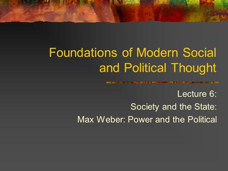 Lecture 6: Society and the State: Max Weber: Power and the Political Foundations of Modern Social and Political Thought.