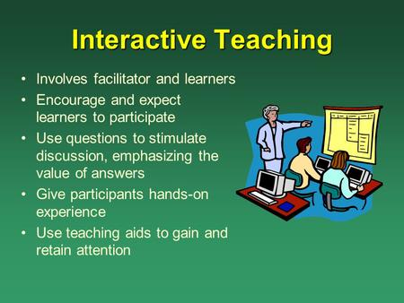 Interactive Teaching Involves facilitator and learners Encourage and expect learners to participate Use questions to stimulate discussion, emphasizing.